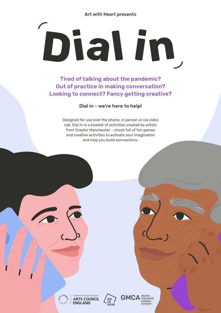 Image of the front cover of Dial In booklet. It features an illustration of a young white woman with black wavy hair holding a pastel blue phone to her ear. Opposite her is an illustration of an elderly black man with grey hair holding a vibrant purple phone. They both look happy. Text above them reads: ired of talking about the pandemic? Out of practice in making conversation? Looking to connect? Fancy getting creative? Dial in - we're here to help! Designed for use over the phone, in person or via videocall, Dial In is a booklet of activities created by artistsfrom Greater Manchester – chock full of fun gamesand creative activities to activate your imaginationand help you build connections.